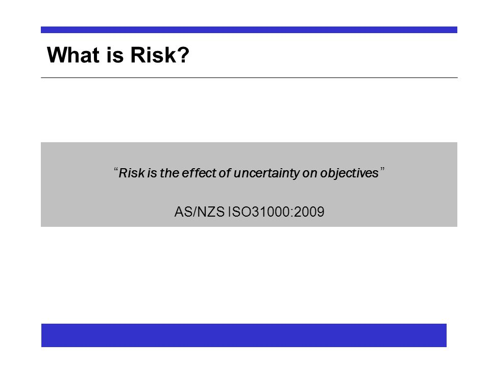 What is Risk Risk is the effect of uncertainty on objectives AS/NZS ISO31000:2009