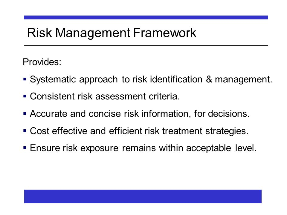 Risk Management Framework Provides:  Systematic approach to risk identification & management.