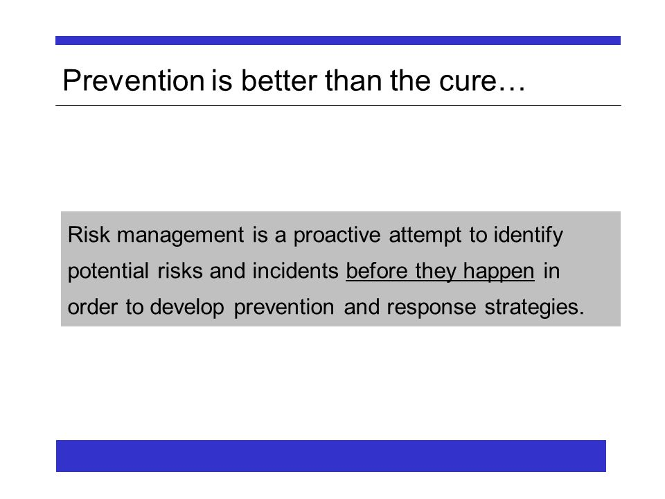 Prevention is better than the cure… Risk management is a proactive attempt to identify potential risks and incidents before they happen in order to develop prevention and response strategies.