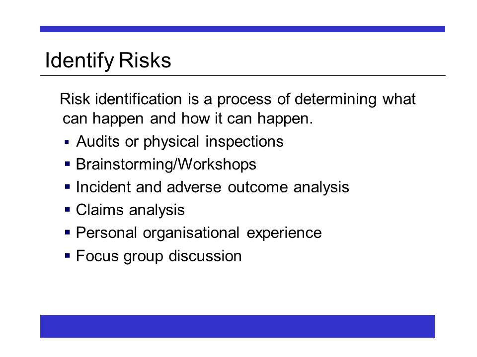  Audits or physical inspections  Brainstorming/Workshops  Incident and adverse outcome analysis  Claims analysis  Personal organisational experience  Focus group discussion Identify Risks Risk identification is a process of determining what can happen and how it can happen.