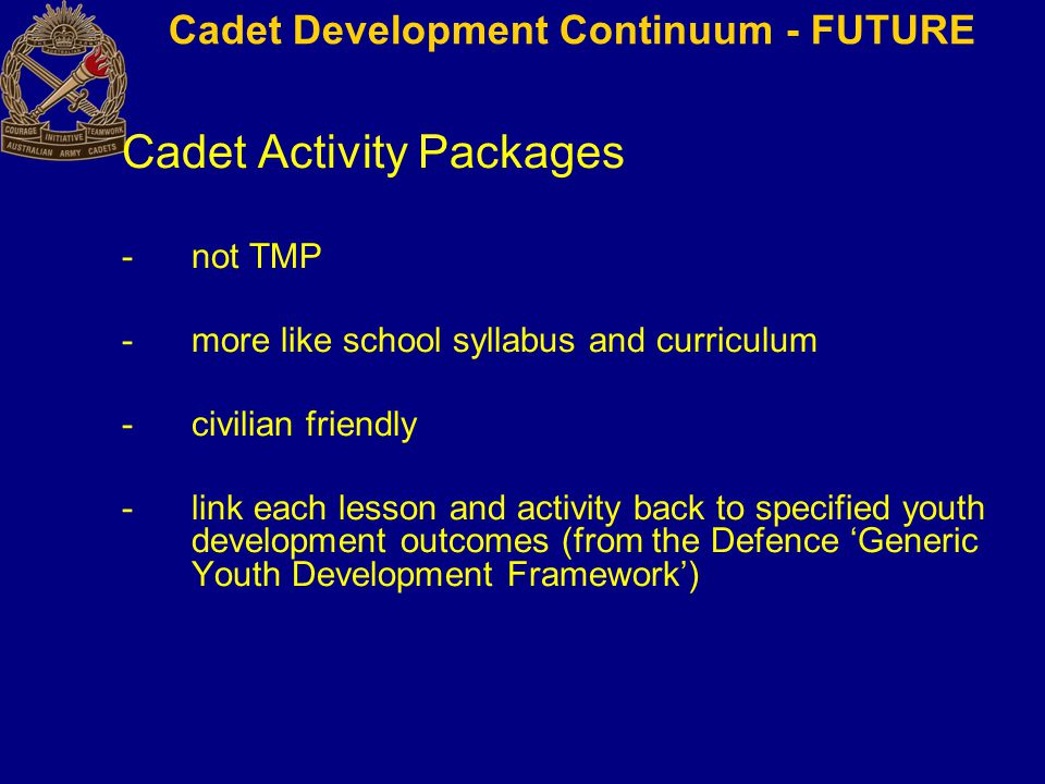 Cadet Activity Packages -not TMP -more like school syllabus and curriculum -civilian friendly -link each lesson and activity back to specified youth development outcomes (from the Defence 'Generic Youth Development Framework') Cadet Development Continuum - FUTURE