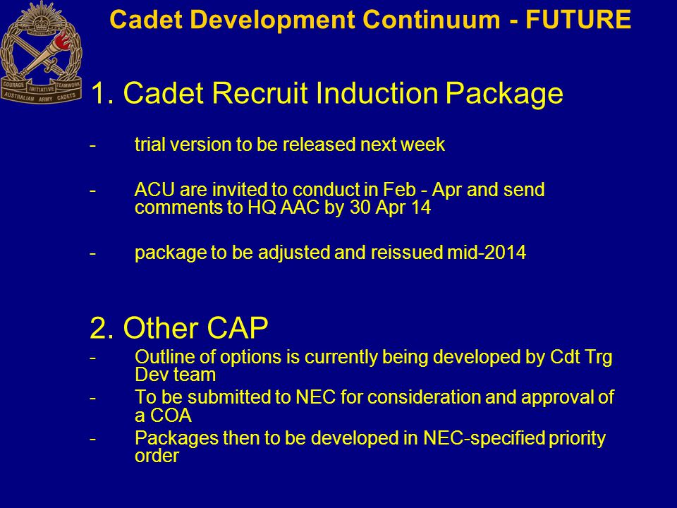 1. Cadet Recruit Induction Package -trial version to be released next week -ACU are invited to conduct in Feb - Apr and send comments to HQ AAC by 30