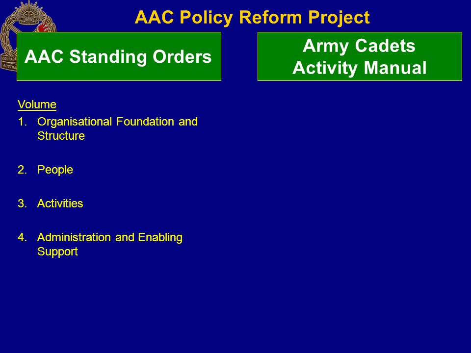 AAC Policy Reform Project AAC Standing Orders Army Cadets Activity Manual Volume 1.Organisational Foundation and Structure 2.People 3.Activities 4.Administration and Enabling Support