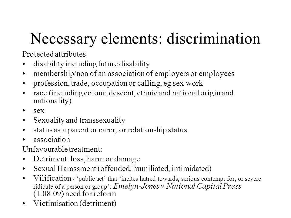 Necessary elements: discrimination Protected attributes disability including future disability membership/non of an association of employers or employ