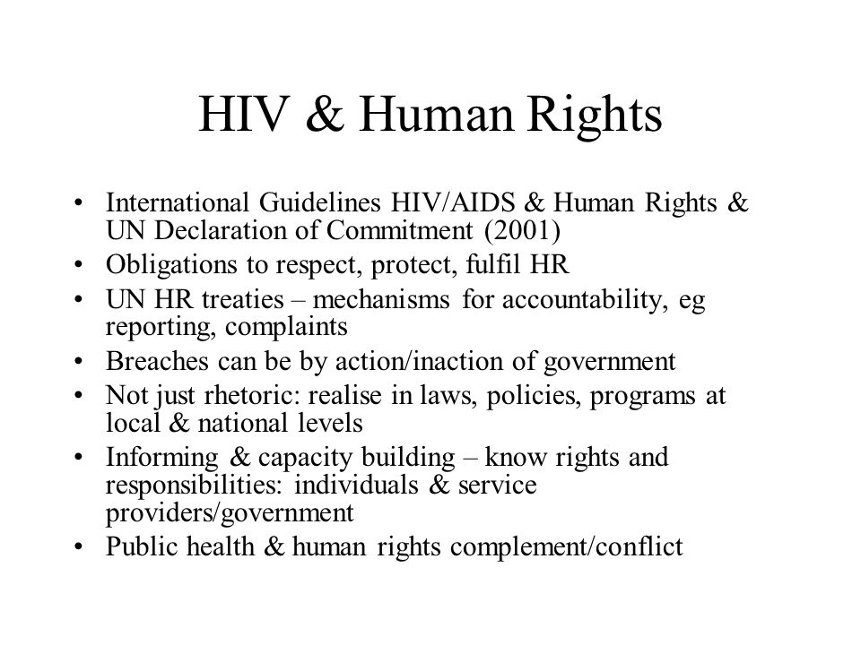 HIV & Human Rights International Guidelines HIV/AIDS & Human Rights & UN Declaration of Commitment (2001) Obligations to respect, protect, fulfil HR U