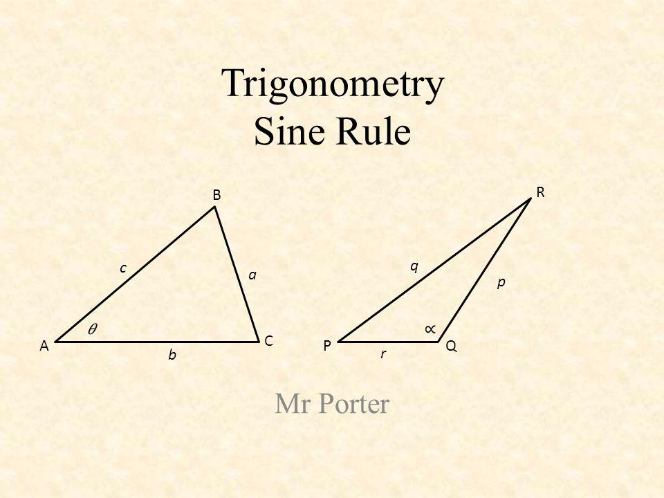 Trigonometry Sine Rule Mr Porter A B C a c b PQ R p q r