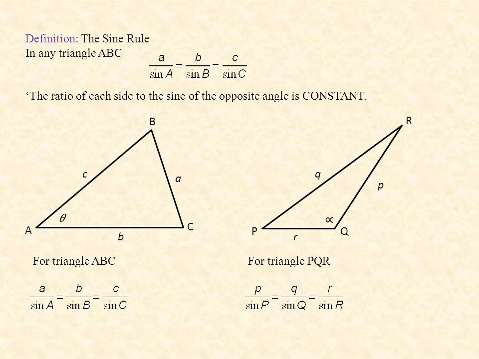 Definition: The Sine Rule In any triangle ABC 'The ratio of each side to the sine of the opposite angle is CONSTANT. A B C a c b PQ R p q r For triang