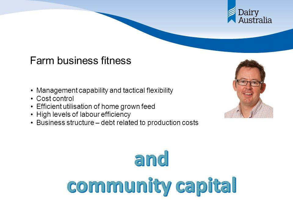 Farm business fitness Management capability and tactical flexibility Cost control Efficient utilisation of home grown feed High levels of labour efficiency Business structure – debt related to production costs