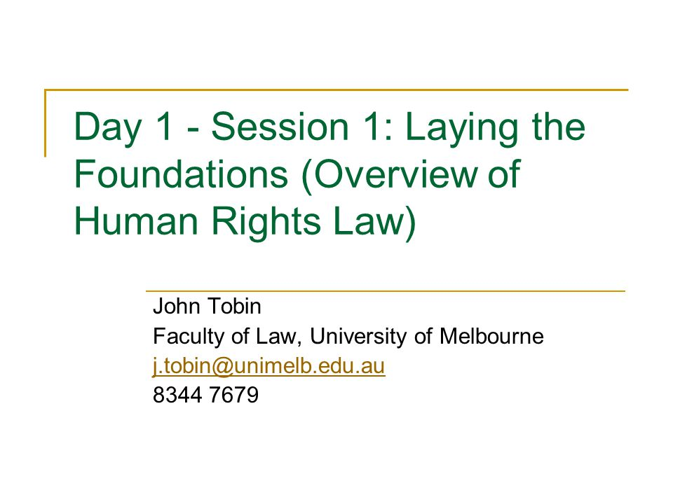 Day 1 - Session 1: Laying the Foundations (Overview of Human Rights Law) John Tobin Faculty of Law, University of Melbourne j.tobin@unimelb.edu.au 834