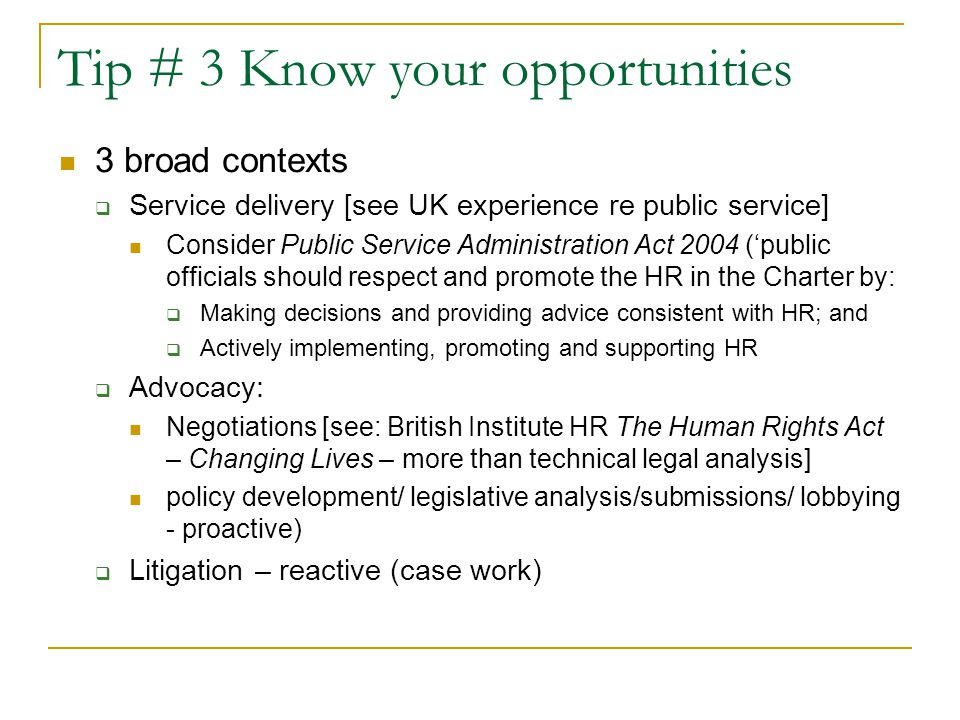 Tip # 3 Know your opportunities 3 broad contexts  Service delivery [see UK experience re public service] Consider Public Service Administration Act 2004 ('public officials should respect and promote the HR in the Charter by:  Making decisions and providing advice consistent with HR; and  Actively implementing, promoting and supporting HR  Advocacy: Negotiations [see: British Institute HR The Human Rights Act – Changing Lives – more than technical legal analysis] policy development/ legislative analysis/submissions/ lobbying - proactive)  Litigation – reactive (case work)
