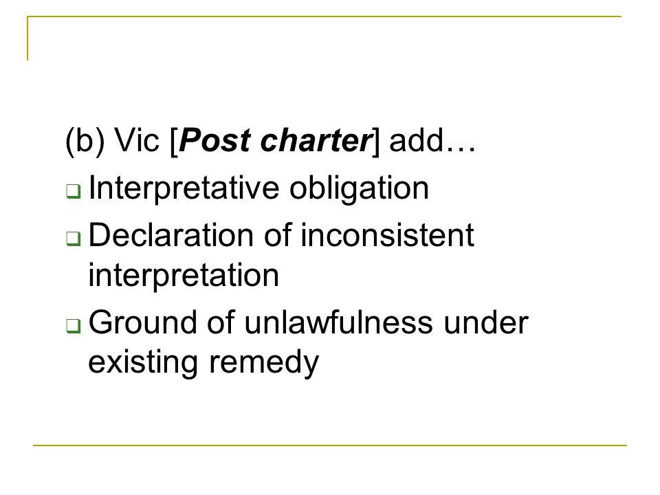 (b) Vic [Post charter] add…  Interpretative obligation  Declaration of inconsistent interpretation  Ground of unlawfulness under existing remedy