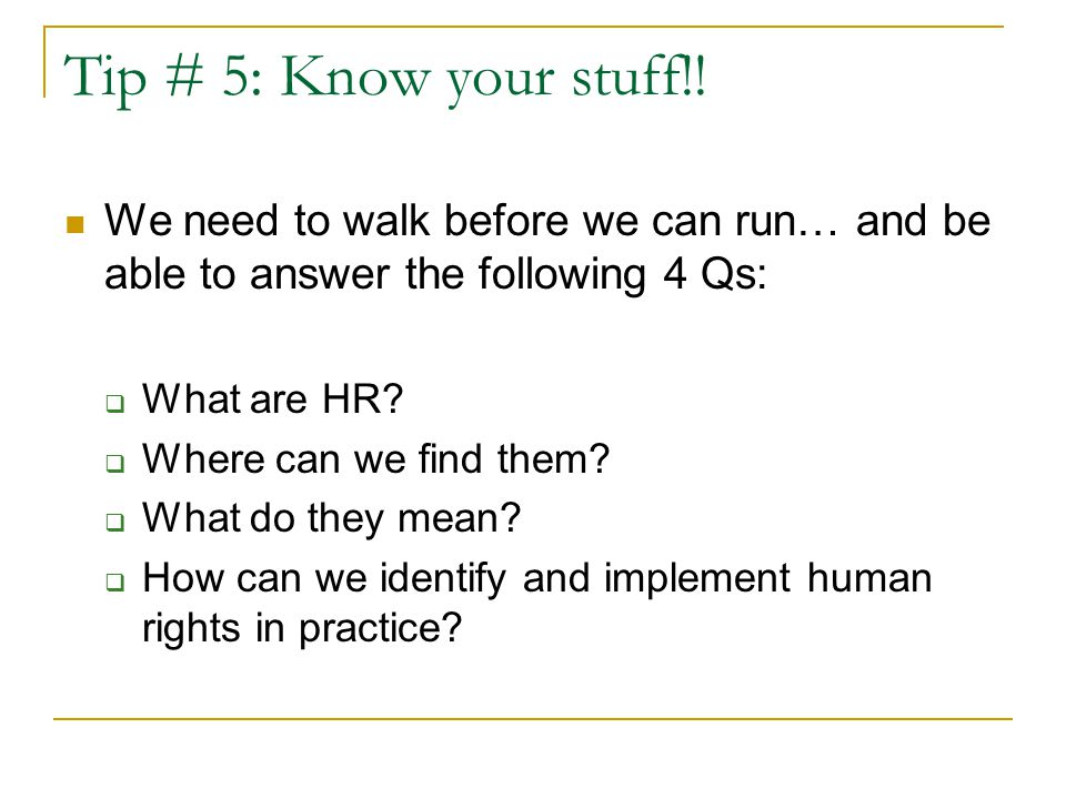 Tip # 5: Know your stuff!! We need to walk before we can run… and be able to answer the following 4 Qs:  What are HR?  Where can we find them?  Wha