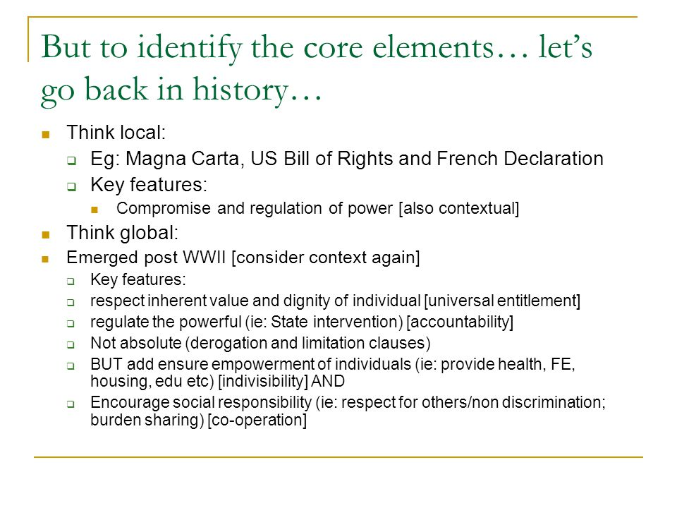 But to identify the core elements… let's go back in history… Think local:  Eg: Magna Carta, US Bill of Rights and French Declaration  Key features: Compromise and regulation of power [also contextual] Think global: Emerged post WWII [consider context again]  Key features:  respect inherent value and dignity of individual [universal entitlement]  regulate the powerful (ie: State intervention) [accountability]  Not absolute (derogation and limitation clauses)  BUT add ensure empowerment of individuals (ie: provide health, FE, housing, edu etc) [indivisibility] AND  Encourage social responsibility (ie: respect for others/non discrimination; burden sharing) [co-operation]