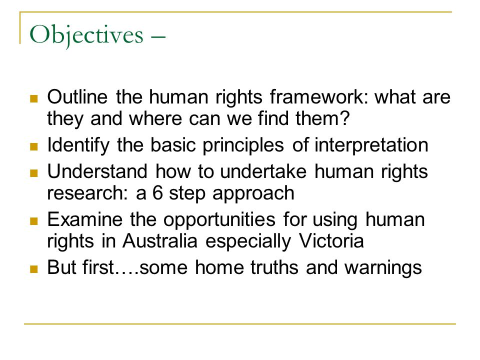 Objectives – Outline the human rights framework: what are they and where can we find them? Identify the basic principles of interpretation Understand