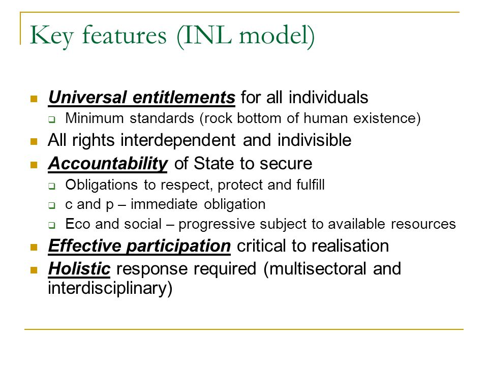 Key features (INL model) Universal entitlements for all individuals  Minimum standards (rock bottom of human existence) All rights interdependent and indivisible Accountability of State to secure  Obligations to respect, protect and fulfill  c and p – immediate obligation  Eco and social – progressive subject to available resources Effective participation critical to realisation Holistic response required (multisectoral and interdisciplinary)