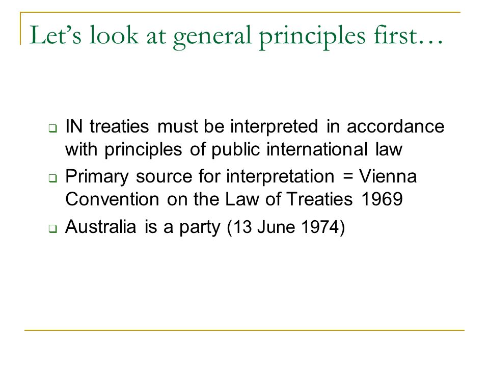 Let's look at general principles first…  IN treaties must be interpreted in accordance with principles of public international law  Primary source for interpretation = Vienna Convention on the Law of Treaties 1969  Australia is a party (13 June 1974)