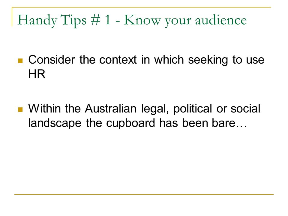 Handy Tips # 1 - Know your audience Consider the context in which seeking to use HR Within the Australian legal, political or social landscape the cup