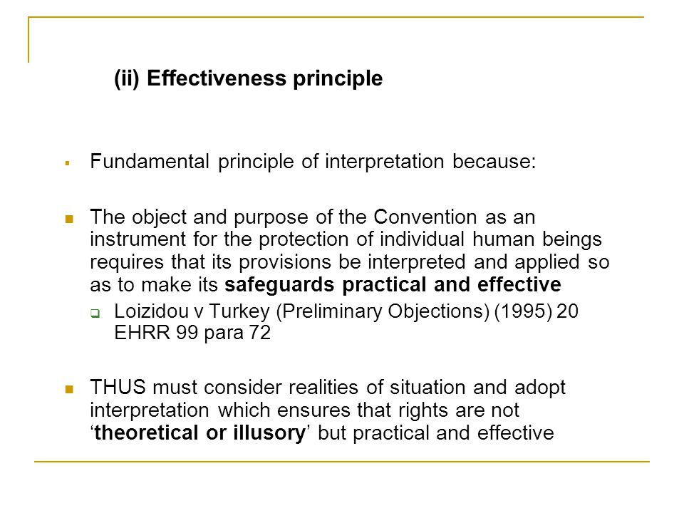 (ii) Effectiveness principle  Fundamental principle of interpretation because: The object and purpose of the Convention as an instrument for the protection of individual human beings requires that its provisions be interpreted and applied so as to make its safeguards practical and effective  Loizidou v Turkey (Preliminary Objections) (1995) 20 EHRR 99 para 72 THUS must consider realities of situation and adopt interpretation which ensures that rights are not 'theoretical or illusory' but practical and effective