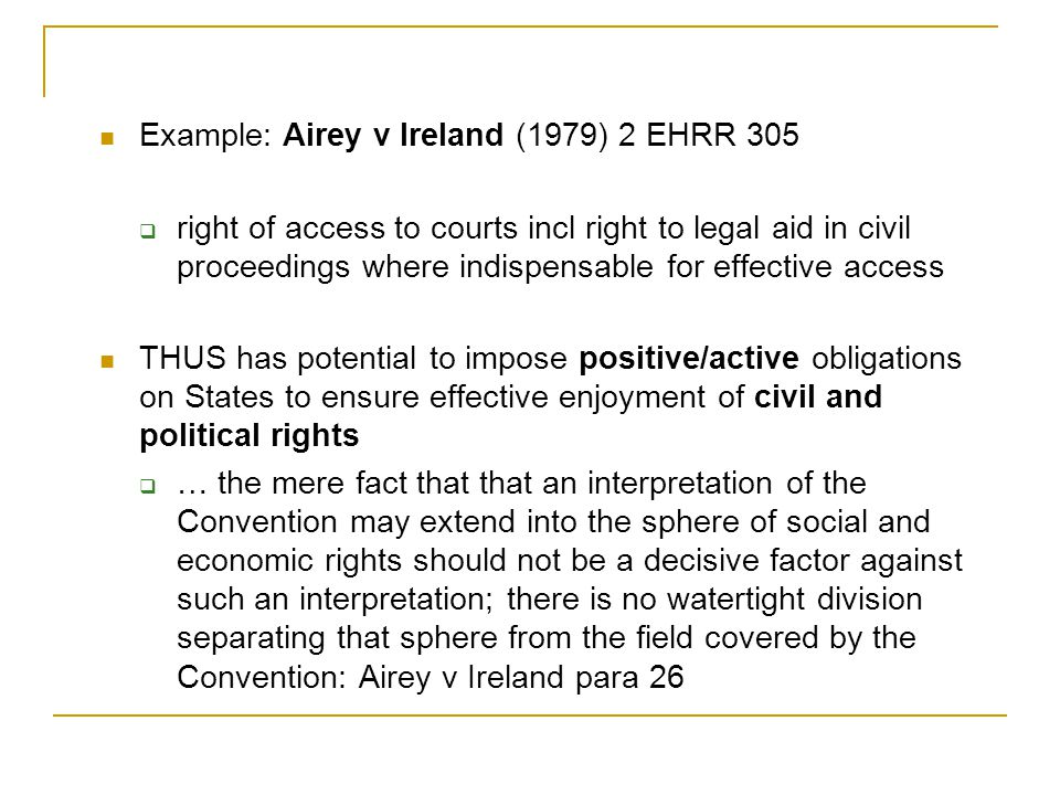 Example: Airey v Ireland (1979) 2 EHRR 305  right of access to courts incl right to legal aid in civil proceedings where indispensable for effective