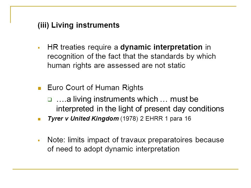 (iii) Living instruments  HR treaties require a dynamic interpretation in recognition of the fact that the standards by which human rights are assessed are not static Euro Court of Human Rights  ….a living instruments which … must be interpreted in the light of present day conditions Tyrer v United Kingdom (1978) 2 EHRR 1 para 16  Note: limits impact of travaux preparatoires because of need to adopt dynamic interpretation