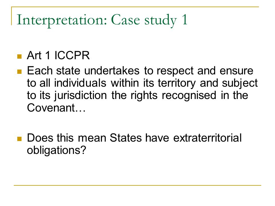 Interpretation: Case study 1 Art 1 ICCPR Each state undertakes to respect and ensure to all individuals within its territory and subject to its jurisdiction the rights recognised in the Covenant… Does this mean States have extraterritorial obligations