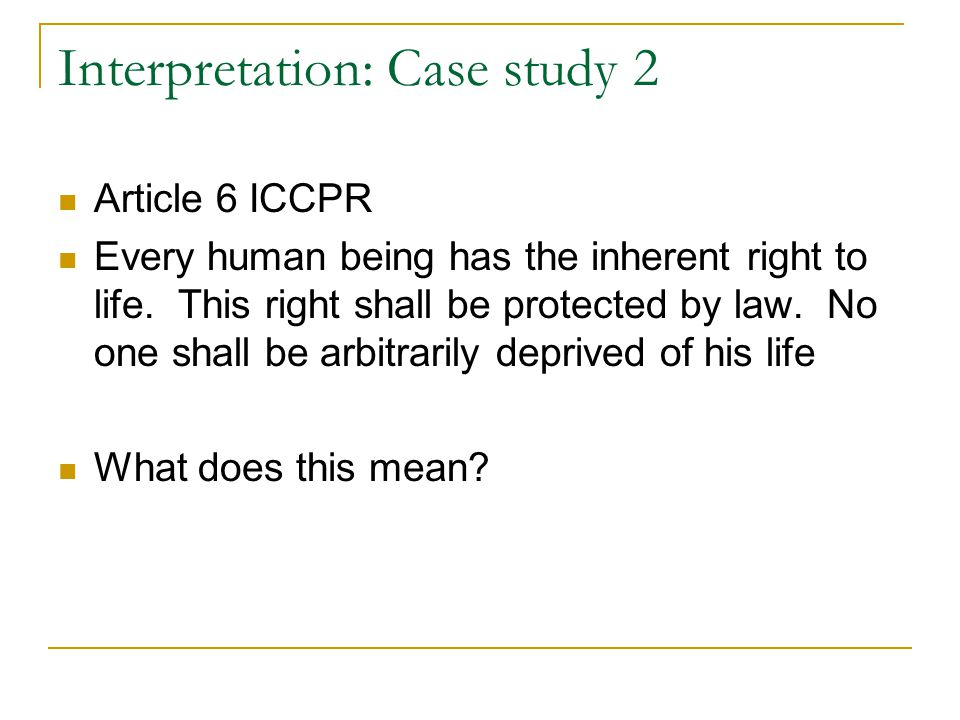 Interpretation: Case study 2 Article 6 ICCPR Every human being has the inherent right to life.