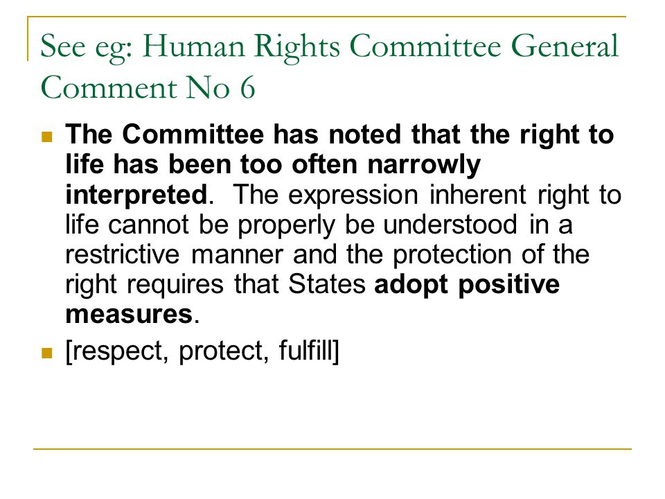See eg: Human Rights Committee General Comment No 6 The Committee has noted that the right to life has been too often narrowly interpreted. The expres