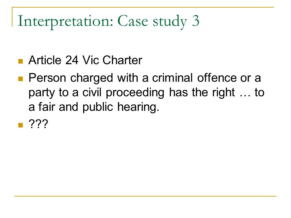 Interpretation: Case study 3 Article 24 Vic Charter Person charged with a criminal offence or a party to a civil proceeding has the right … to a fair