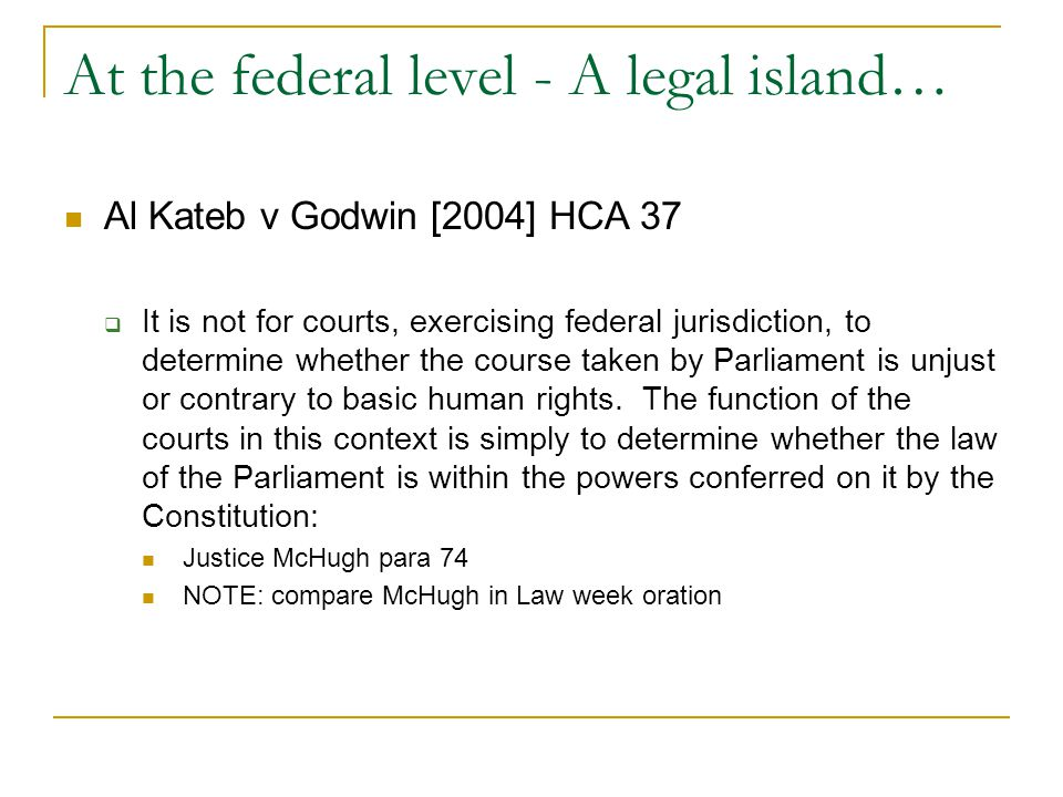 At the federal level - A legal island… Al Kateb v Godwin [2004] HCA 37  It is not for courts, exercising federal jurisdiction, to determine whether the course taken by Parliament is unjust or contrary to basic human rights.