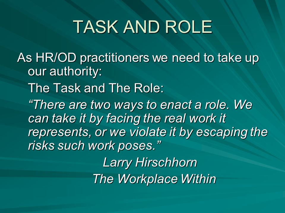 """TASK AND ROLE As HR/OD practitioners we need to take up our authority: The Task and The Role: """"There are two ways to enact a role. We can take it by f"""