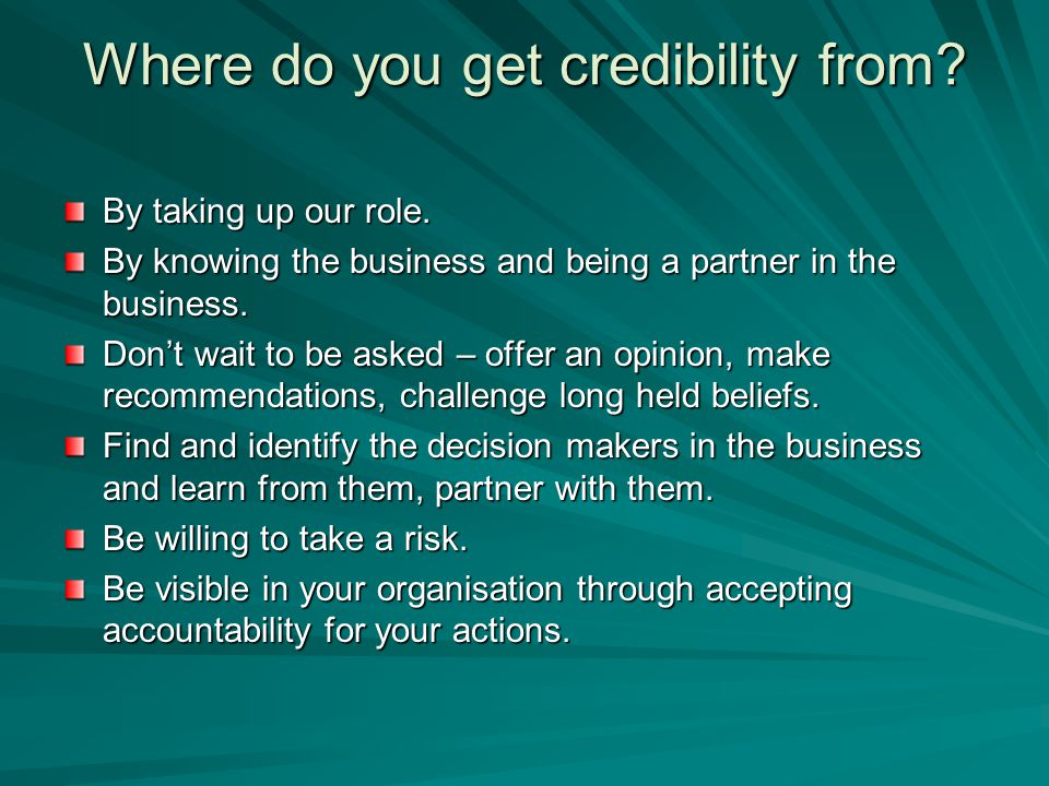 Where do you get credibility from? By taking up our role. By knowing the business and being a partner in the business. Don't wait to be asked – offer