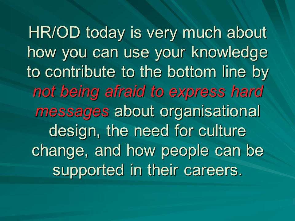 HR/OD today is very much about how you can use your knowledge to contribute to the bottom line by not being afraid to express hard messages about organisational design, the need for culture change, and how people can be supported in their careers.
