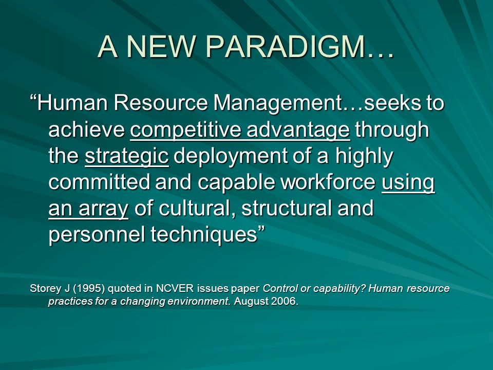 A NEW PARADIGM… Human Resource Management…seeks to achieve competitive advantage through the strategic deployment of a highly committed and capable workforce using an array of cultural, structural and personnel techniques Storey J (1995) quoted in NCVER issues paper Control or capability.