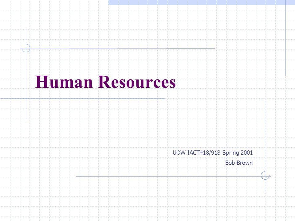 Human Resources UOW IACT418/918 Spring 2001 Bob Brown