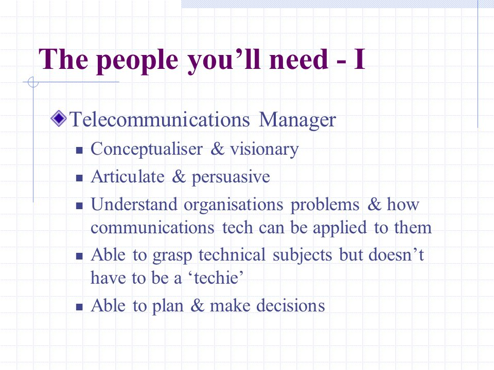 The people you'll need - I Telecommunications Manager Conceptualiser & visionary Articulate & persuasive Understand organisations problems & how communications tech can be applied to them Able to grasp technical subjects but doesn't have to be a 'techie' Able to plan & make decisions
