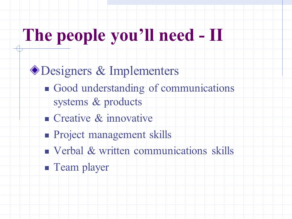 The people you'll need - II Designers & Implementers Good understanding of communications systems & products Creative & innovative Project management skills Verbal & written communications skills Team player