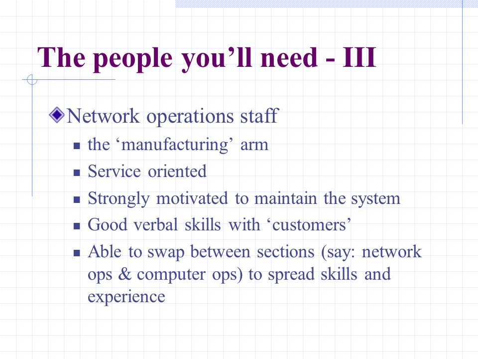 The people you'll need - III Network operations staff the 'manufacturing' arm Service oriented Strongly motivated to maintain the system Good verbal s