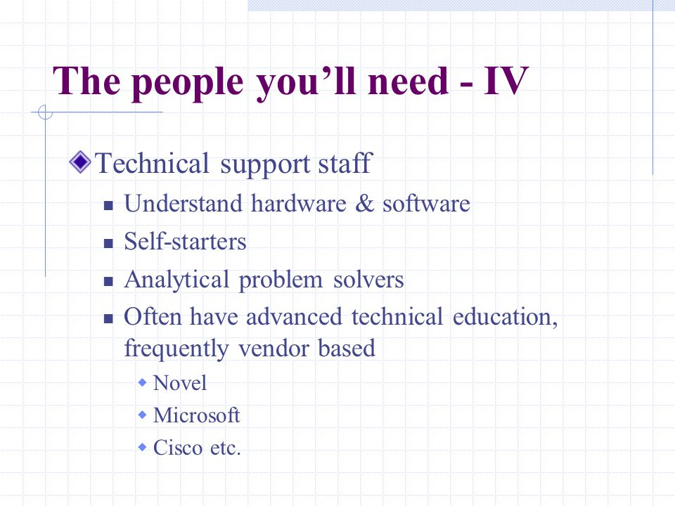 The people you'll need - IV Technical support staff Understand hardware & software Self-starters Analytical problem solvers Often have advanced technical education, frequently vendor based  Novel  Microsoft  Cisco etc.