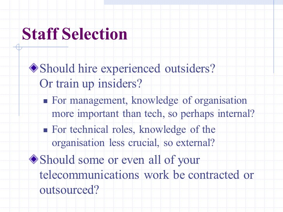 Staff Selection Should hire experienced outsiders? Or train up insiders? For management, knowledge of organisation more important than tech, so perhap