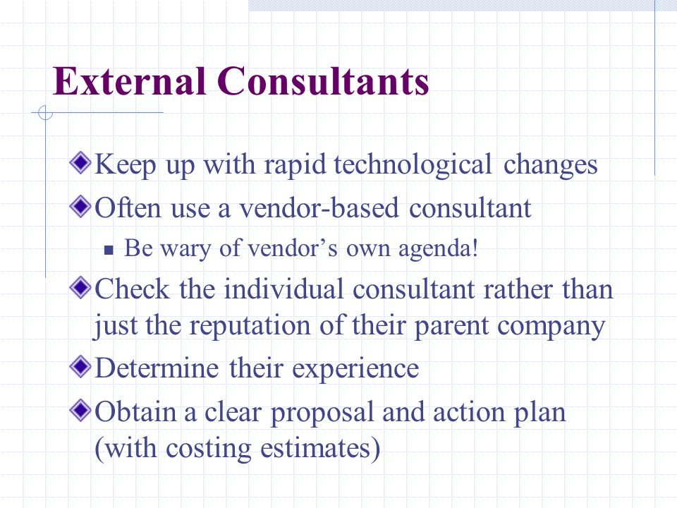 External Consultants Keep up with rapid technological changes Often use a vendor-based consultant Be wary of vendor's own agenda! Check the individual