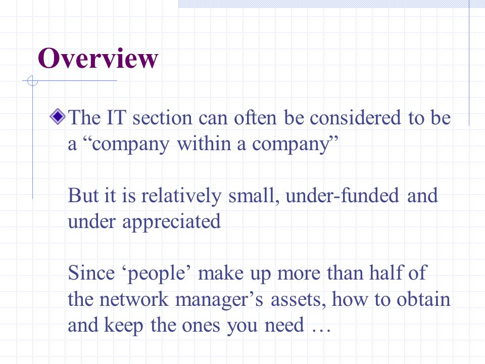 Overview The IT section can often be considered to be a company within a company But it is relatively small, under-funded and under appreciated Since 'people' make up more than half of the network manager's assets, how to obtain and keep the ones you need …