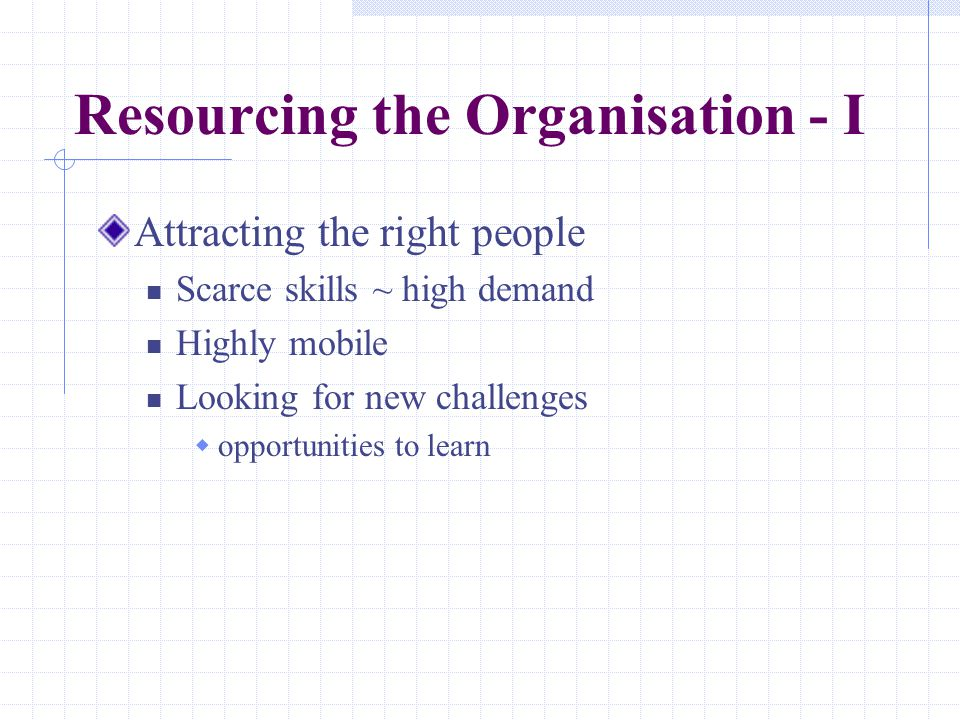 Resourcing the Organisation - I Attracting the right people Scarce skills ~ high demand Highly mobile Looking for new challenges  opportunities to le