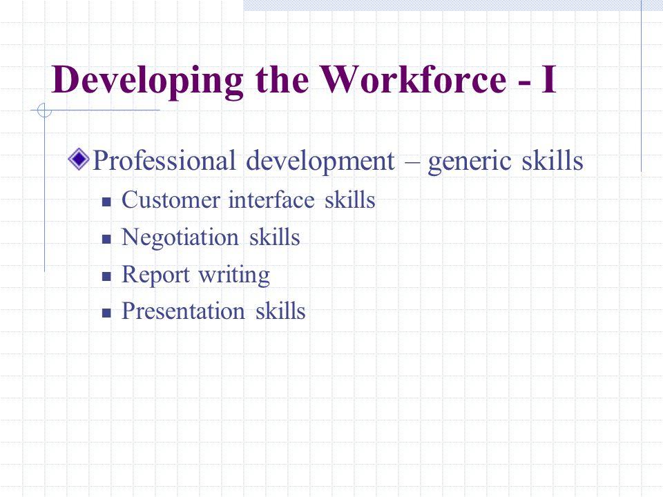 Developing the Workforce - I Professional development – generic skills Customer interface skills Negotiation skills Report writing Presentation skills