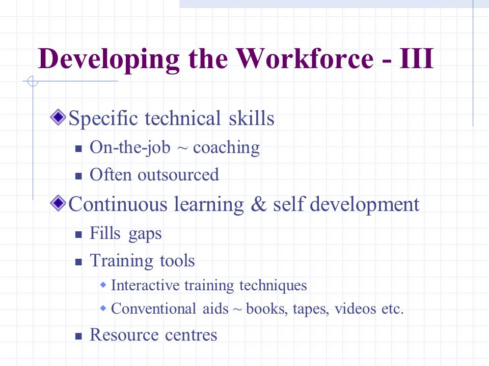 Developing the Workforce - III Specific technical skills On-the-job ~ coaching Often outsourced Continuous learning & self development Fills gaps Training tools  Interactive training techniques  Conventional aids ~ books, tapes, videos etc.
