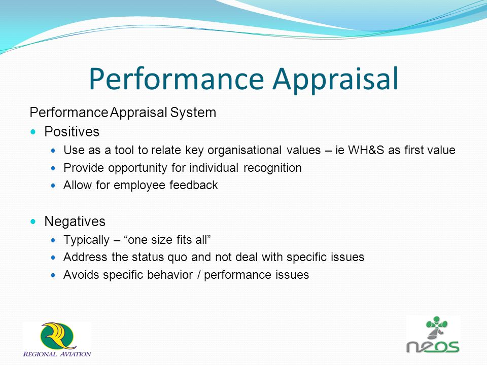 Performance Appraisal Performance Appraisal System Positives Use as a tool to relate key organisational values – ie WH&S as first value Provide opportunity for individual recognition Allow for employee feedback Negatives Typically – one size fits all Address the status quo and not deal with specific issues Avoids specific behavior / performance issues