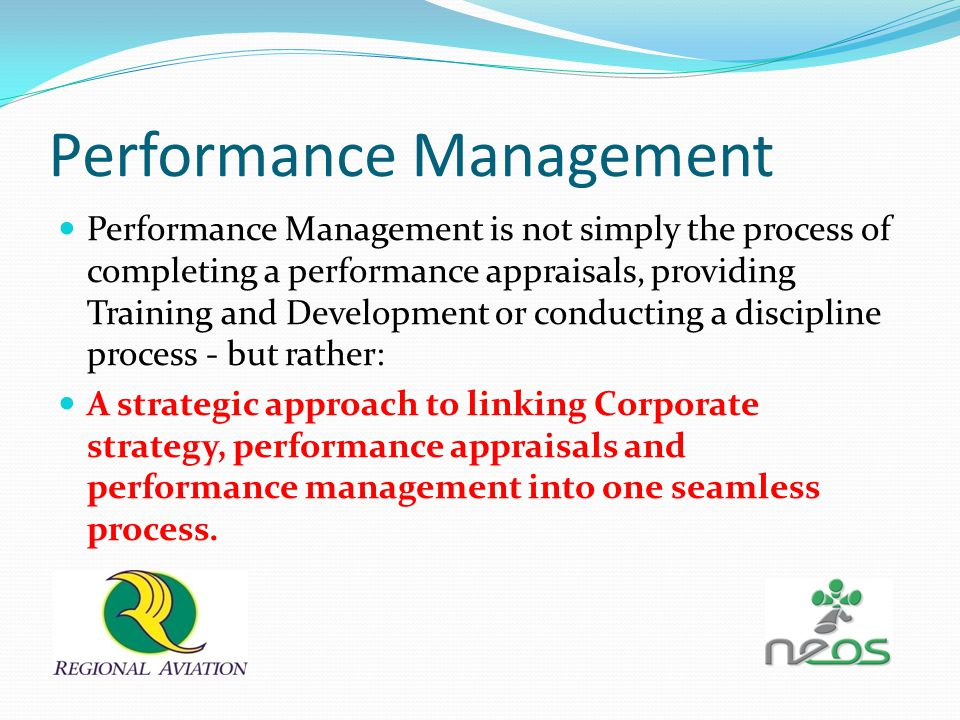 Performance Management Performance Management is not simply the process of completing a performance appraisals, providing Training and Development or conducting a discipline process - but rather: A strategic approach to linking Corporate strategy, performance appraisals and performance management into one seamless process.