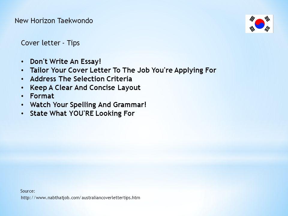 New Horizon Taekwondo Cover letter - Tips http://www.nabthatjob.com/australiancoverlettertips.htm Source: Don't Write An Essay! Tailor Your Cover Lett