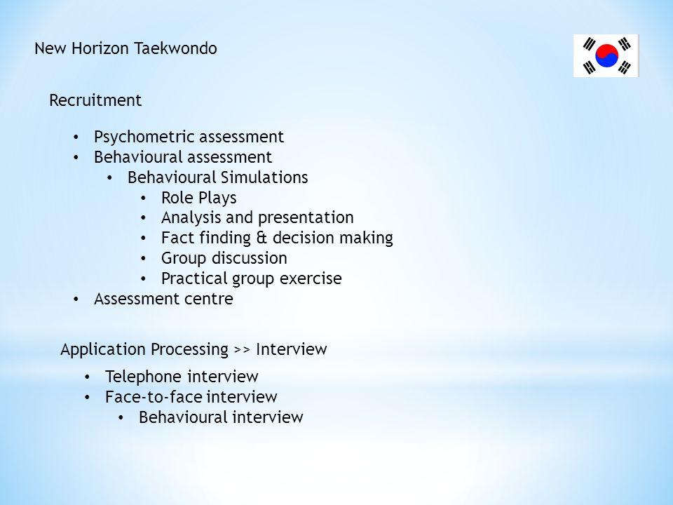 New Horizon Taekwondo Recruitment Psychometric assessment Behavioural assessment Behavioural Simulations Role Plays Analysis and presentation Fact fin
