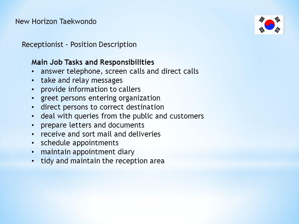 New Horizon Taekwondo Receptionist – Position Description Main Job Tasks and Responsibilities answer telephone, screen calls and direct calls take and