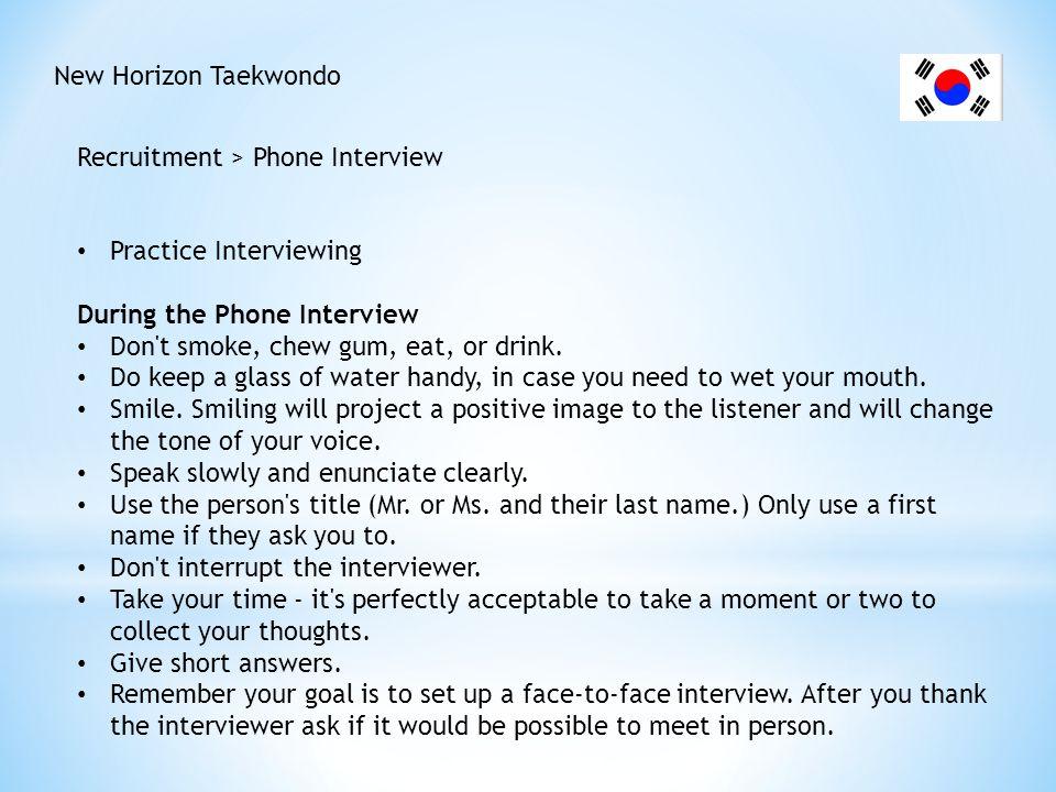 New Horizon Taekwondo Recruitment > Phone Interview Practice Interviewing During the Phone Interview Don't smoke, chew gum, eat, or drink. Do keep a g